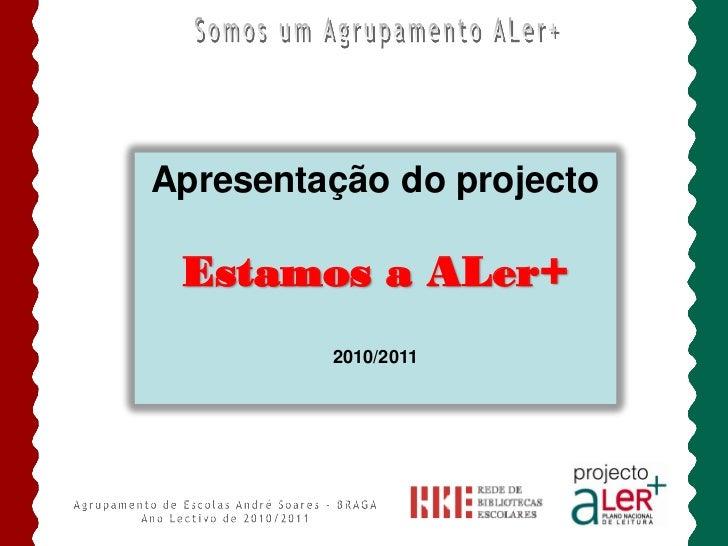 Apresentação do projecto Estamos a ALer+         2010/2011