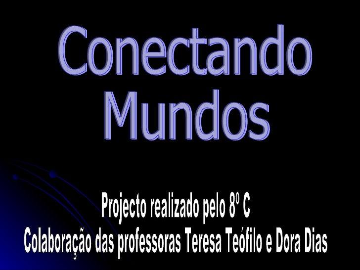 Conectando Mundos Projecto realizado pelo 8º C Colaboração das professoras Teresa Teófilo e Dora Dias