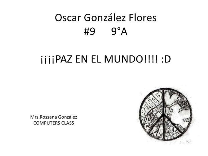 Oscar González Flores#9      9°A¡¡¡¡PAZ EN EL MUNDO!!!! :D<br />Mrs.Rossana González<br />COMPUTERS CLASS<br />