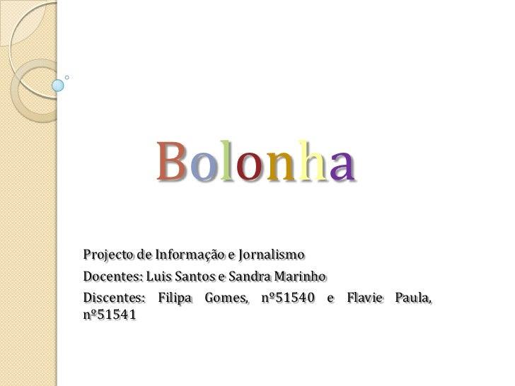 Bolonha<br />Projecto de Informação e Jornalismo<br />Docentes: Luis Santos e Sandra Marinho<br />Discentes: Filipa Gomes,...