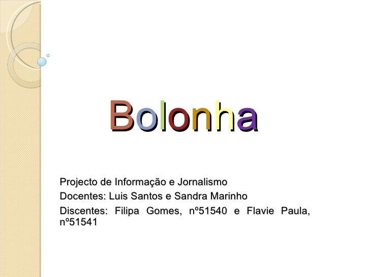 B o l o n h a Projecto de Informação e Jornalismo Docentes: Luis Santos e Sandra Marinho Discentes: Filipa Gomes, nº51540 ...