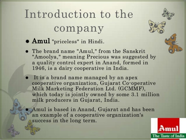 amul company introduction Amul – the taste of india history of amul amul (anand milk union limited), formed in 1946, is a dairy cooperative movement in india it is managed by gujarat co-operative milk marketing.