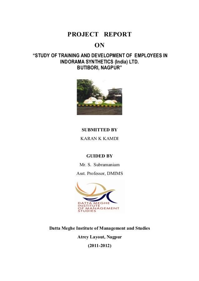 "PROJECT REPORT ON ""STUDY OF TRAINING AND DEVELOPMENT OF EMPLOYEES IN INDORAMA SYNTHETICS (India) LTD. BUTIBORI, NAGPUR"" SU..."