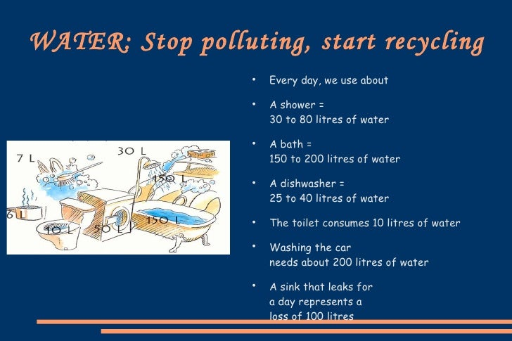 WATER: Stop polluting, start recycling <ul><li>Every   day , we use about </li></ul><ul><li>A shower =  30 to 80  litres  ...