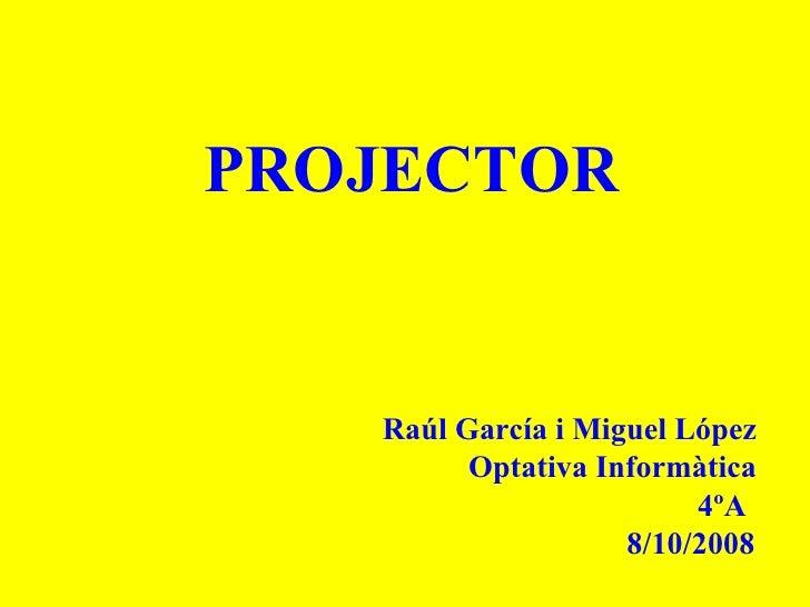 PROJECTOR Raúl García i Miguel López Optativa Informàtica 4ºA 8/10/2008