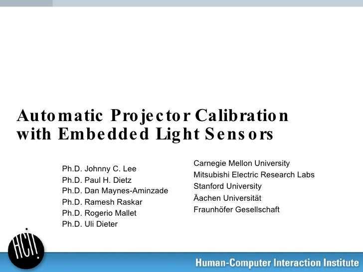Automatic Projector Calibration with Embedded Light Sensors Ph.D. Johnny C. Lee Ph.D. Paul H. Dietz Ph.D. Dan Maynes-Aminz...
