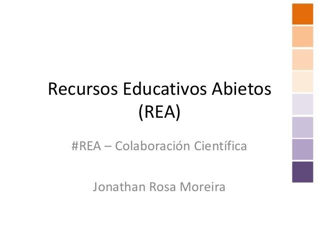 Recursos Educativos Abietos           (REA)  #REA – Colaboración Científica     Jonathan Rosa Moreira