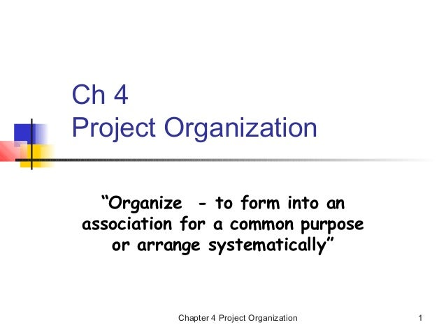 "Chapter 4 Project Organization 1 Ch 4 Project Organization ""Organize - to form into an association for a common purpose or..."