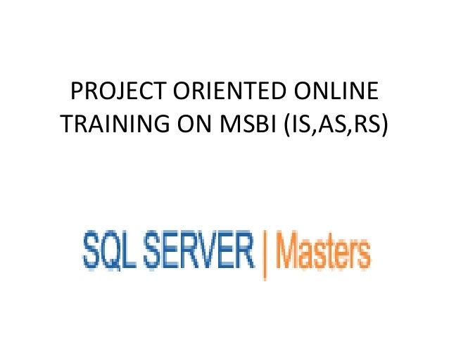 PROJECT ORIENTED ONLINETRAINING ON MSBI (IS,AS,RS)