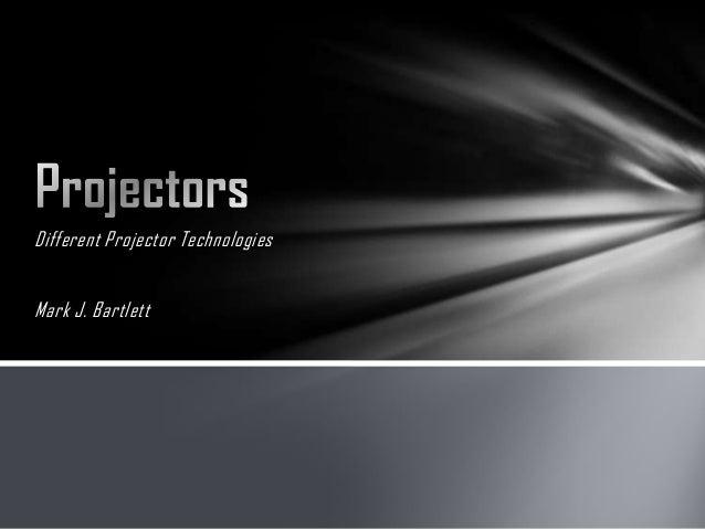 Different Projector TechnologiesMark J. Bartlett