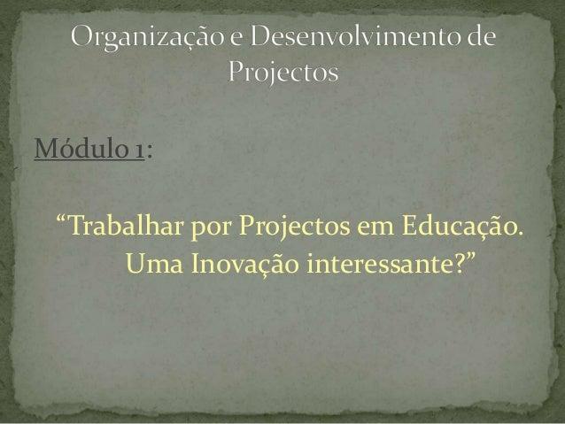 """Módulo 1: """"Trabalhar por Projectos em Educação. Uma Inovação interessante?"""""""