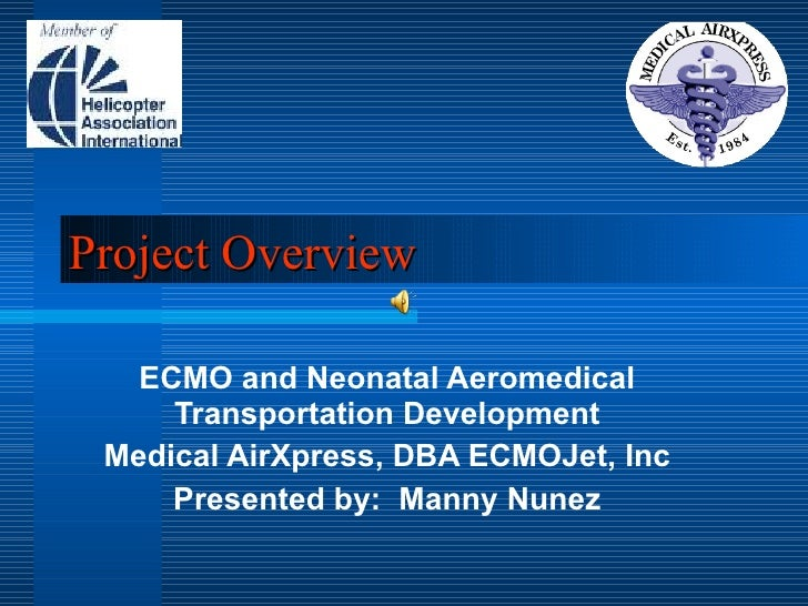 Project Overview ECMO and Neonatal Aeromedical Transportation Development Medical AirXpress, DBA ECMOJet, Inc Presented by...