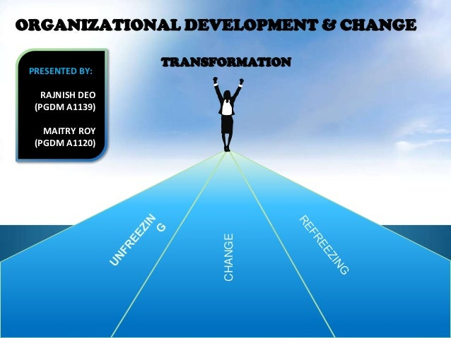 ORGANIZATIONAL DEVELOPMENT & CHANGE                  TRANSFORMATION PRESENTED BY:    RAJNISH DEO  (PGDM A1139)    MAITRY R...
