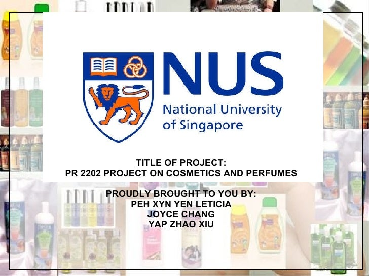 TITLE OF PROJECT: PR 2202 PROJECT ON COSMETICS AND PERFUMES PROUDLY BROUGHT TO YOU BY: PEH XYN YEN LETICIA JOYCE CHANG YAP...