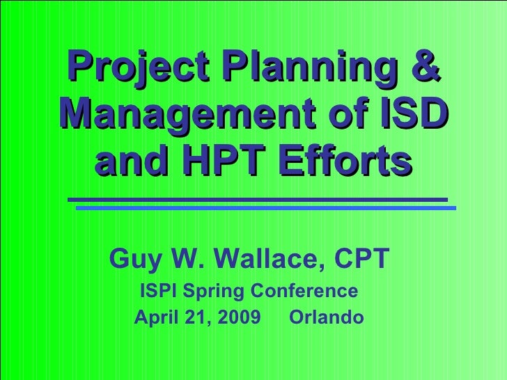Project Planning & Management of ISD and HPT Efforts Guy W. Wallace, CPT ISPI Spring Conference April 21, 2009  Orlando