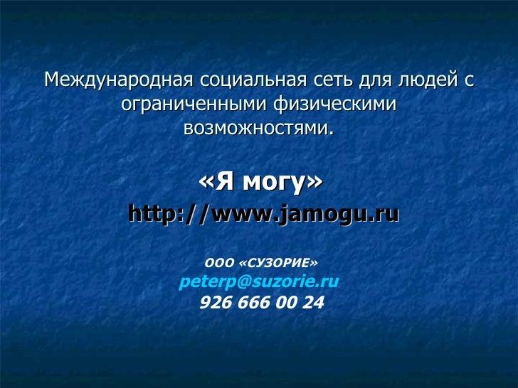 Международная социальная сеть для людей с ограниченными физическими возможностями. «Я могу» http://www.jamogu.ru   ООО «СУ...