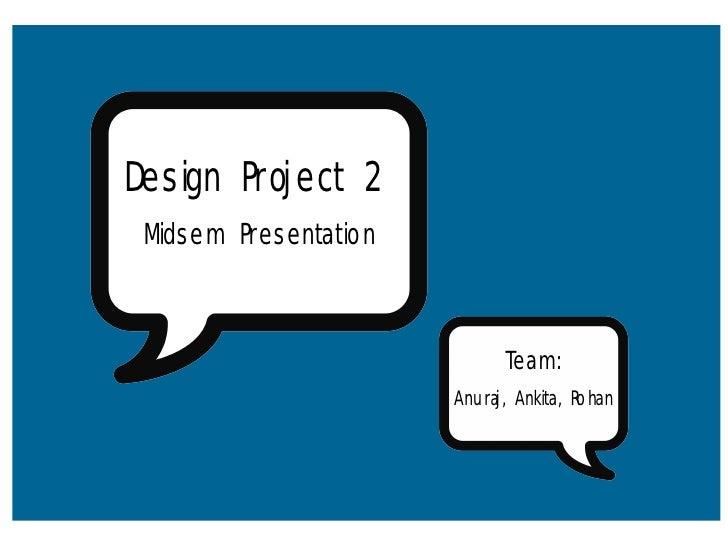 Design Project 2  Midsem Presentation                                 Team:                        Anuraj, Ankita, Rohan