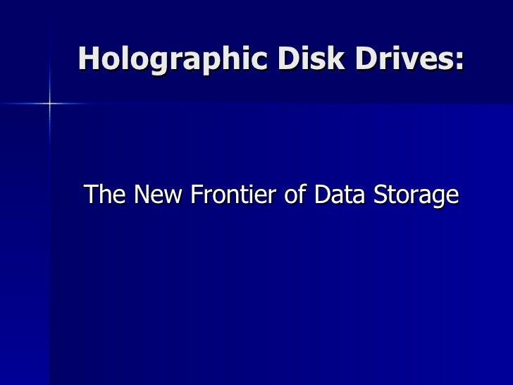 Holographic Disk Drives: <ul><li>The New Frontier of Data Storage </li></ul>