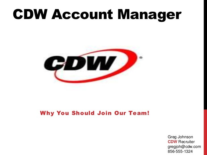 CDW Account Manager<br />Why You Should Join Our Team!<br />Greg Johnson<br />CDW Recruiter<br />gregjoh@cdw.com<br />856-...