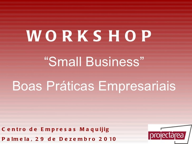 """WORKSHOP    """" Small Business""""  Boas Práticas Empresariais   Centro de Empresas Maquijig Palmela, 29 de Dezembro 2010"""