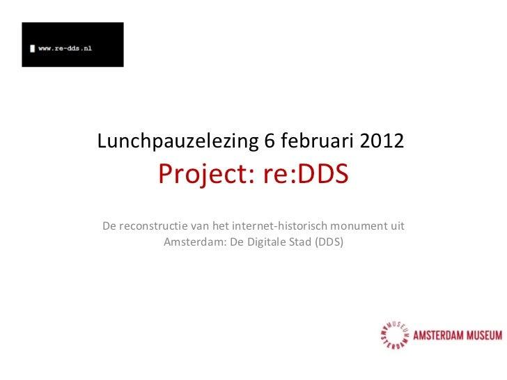 Lunchpauzelezing 6 februari  2012  Project: re:DDS De reconstructie van het internet-historisch monument uit Amsterdam: De...