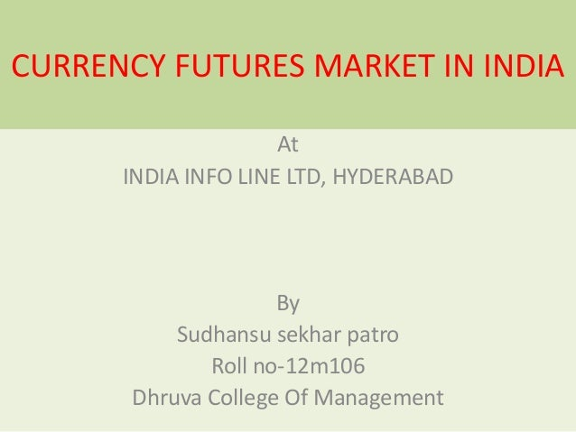 CURRENCY FUTURES MARKET IN INDIA At INDIA INFO LINE LTD, HYDERABAD  By Sudhansu sekhar patro Roll no-12m106 Dhruva College...