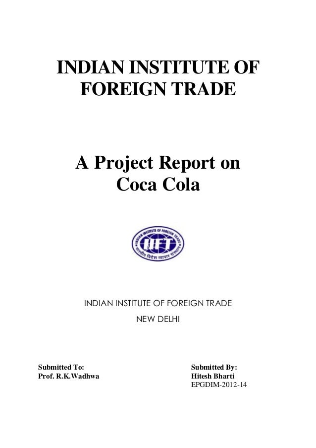 INDIAN INSTITUTE OF FOREIGN TRADE  A Project Report on Coca Cola  INDIAN INSTITUTE OF FOREIGN TRADE NEW DELHI  Submitted T...