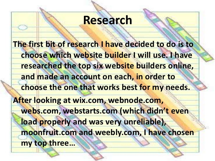 Research<br />The first bit of research I have decided to do is to choose which website builder I will use. I have researc...