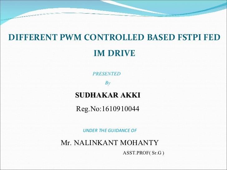 DIFFERENT PWM CONTROLLED BASED FSTPI FED IM DRIVE PRESENTED  By SUDHAKAR AKKI Reg.No:1610910044 UNDER THE GUIDANCE OF Mr. ...