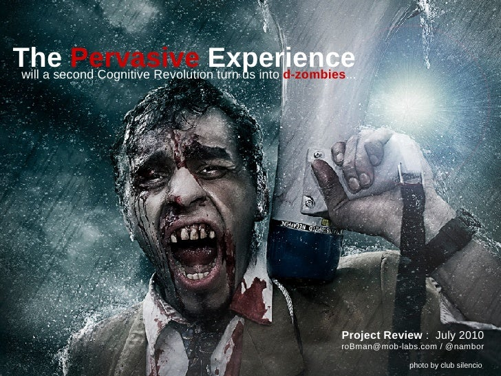The Pervasive Experience  will a second Cognitive Revolution turn us into d-zombies...                                    ...