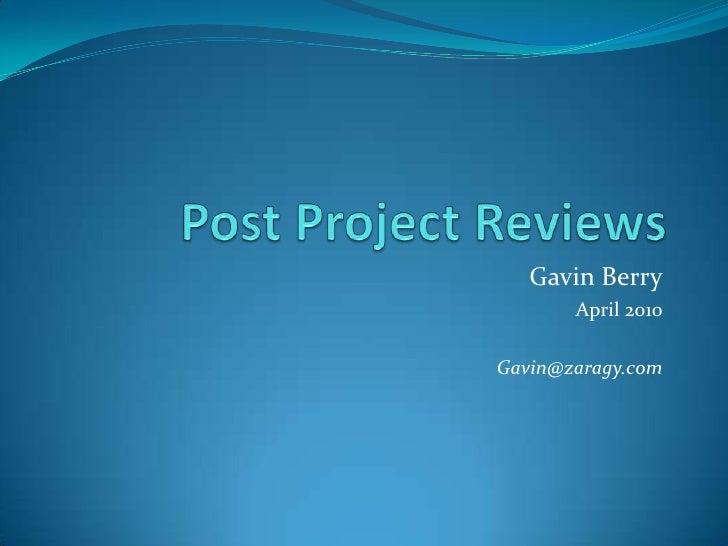 Post Project Reviews<br />Gavin Berry<br />April 2010<br />Gavin@zaragy.com<br />