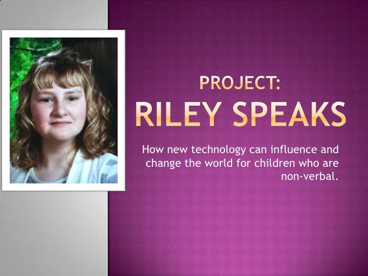 Project:Riley Speaks<br />How new technology can influence and change the world for children who are non-verbal.<br />