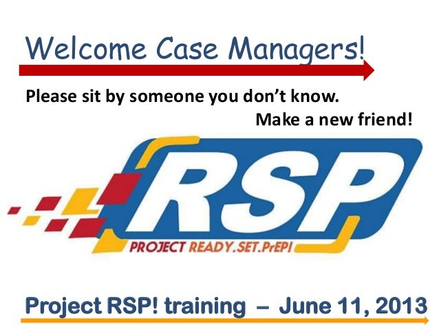 Welcome Case Managers!Project RSP! training – June 11, 2013Please sit by someone you don't know.Make a new friend!