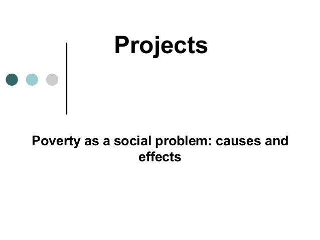 poverty causes and effects Poverty brings about a myriad of complications the effects usually depend on the kind of poverty in question, but the effect could be hunger, health, death, social or economic.