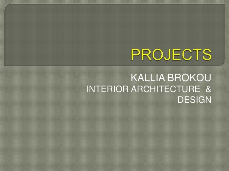 PROJECTS<br />KALLIA BROKOU<br />INTERIOR ARCHITECTURE  & DESIGN<br />
