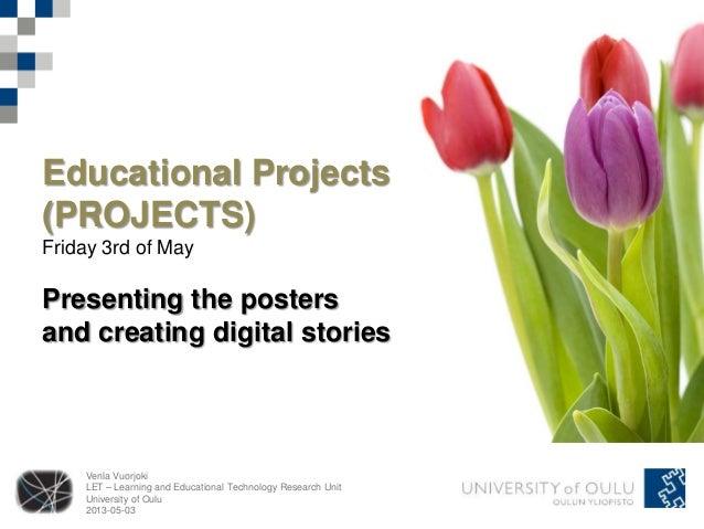 Venla VuorjokiLET – Learning and Educational Technology Research UnitUniversity of Oulu2013-05-03Educational Projects(PROJ...
