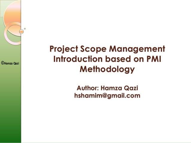 ©Hamza Qazi Project Scope Management Introduction based on PMI Methodology Author: Hamza Qazi hshamim@gmail.com