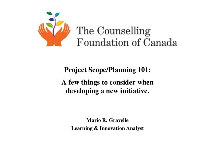 Project Scope/Planning 101:A few things to consider when developing a new initiative.         Mario R. Gravelle   Learning...