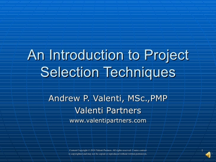 An Introduction to Project Selection Techniques Andrew P. Valenti, MSc.,PMP Valenti Partners www.valentipartners.com