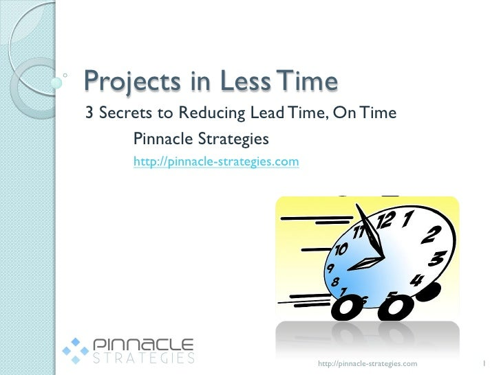 Projects in Less Time3 Secrets to Reducing Lead Time, On Time      Pinnacle Strategies      http://pinnacle-strategies.com...