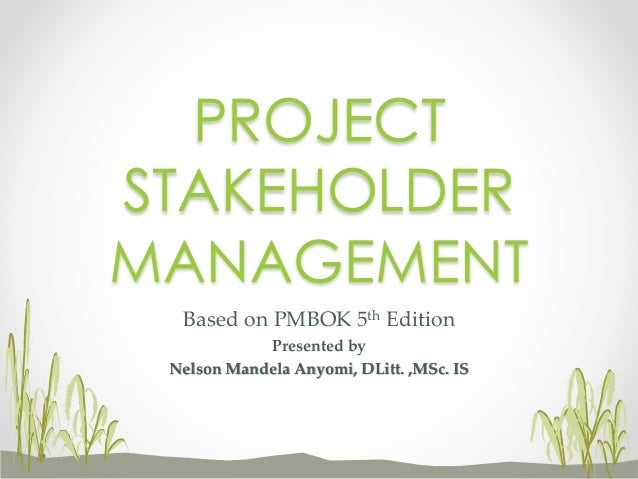 Based on PMBOK 5th Edition Presented by Nelson Mandela Anyomi, DLitt. ,MSc. IS PROJECT STAKEHOLDER MANAGEMENT