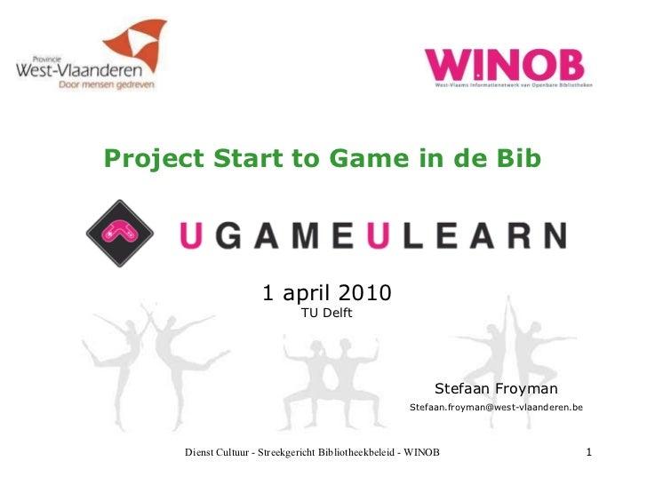 Project Start to Game in de Bib 1 april 2010 TU Delft Dienst Cultuur - Streekgericht Bibliotheekbeleid - WINOB Stefaan Fro...