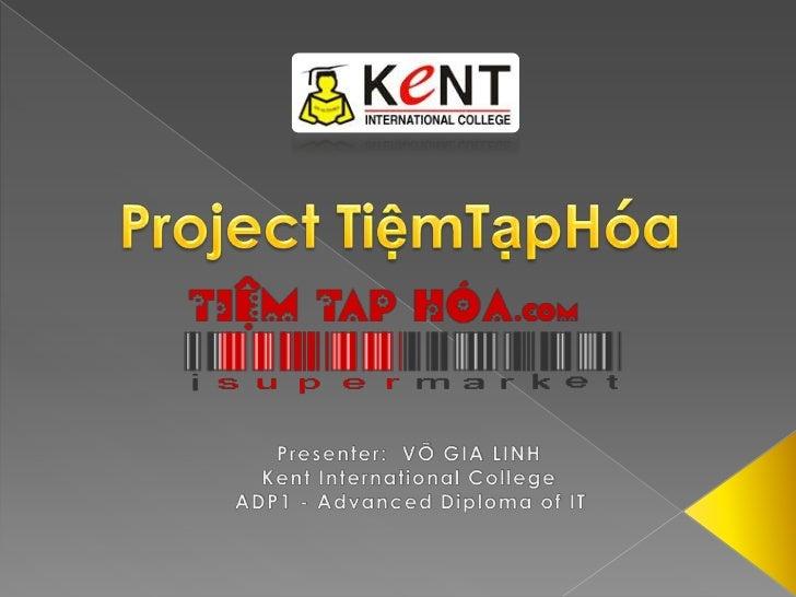 Project TiệmTạpHóa<br />Presenter:  VÕ GIA LINH<br />Kent International College<br />ADP1 - Advanced Diploma of IT<br />