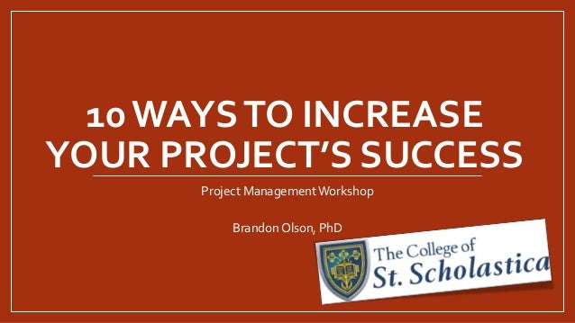 10WAYSTO INCREASE YOUR PROJECT'S SUCCESS Project Management Workshop Brandon Olson, PhD