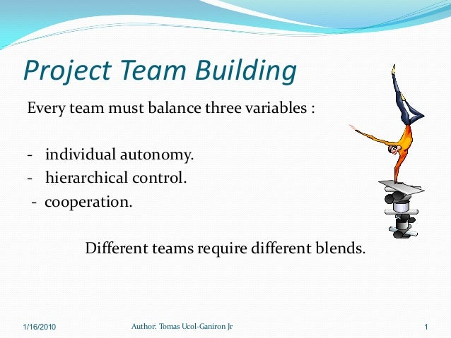 Project Team Building Every team must balance three variables : - individual autonomy. - hierarchical control.  - cooperat...
