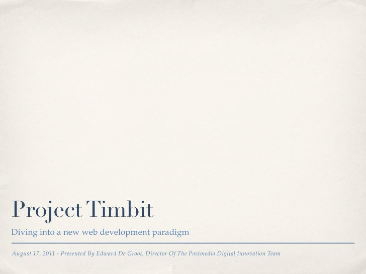 Project TimbitDiving into a new web development paradigmAugust 17, 2011 - Presented By Edward De Groot, Director Of The Po...