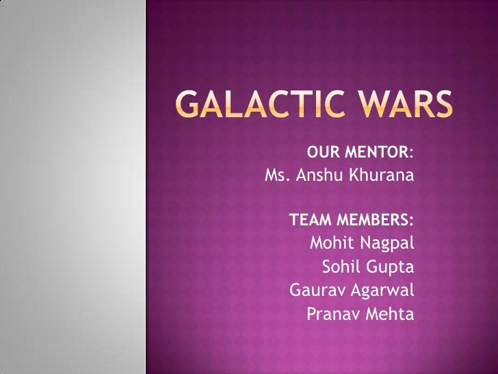 Galactic wars<br />OUR MENTOR: <br />Ms. AnshuKhurana<br />TEAM MEMBERS:<br />MohitNagpal<br />Sohil Gupta<br />GauravAgar...