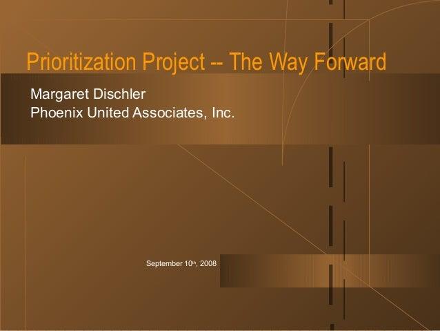 September 10th , 2008 Prioritization Project -- The Way Forward Margaret Dischler Phoenix United Associates, Inc.