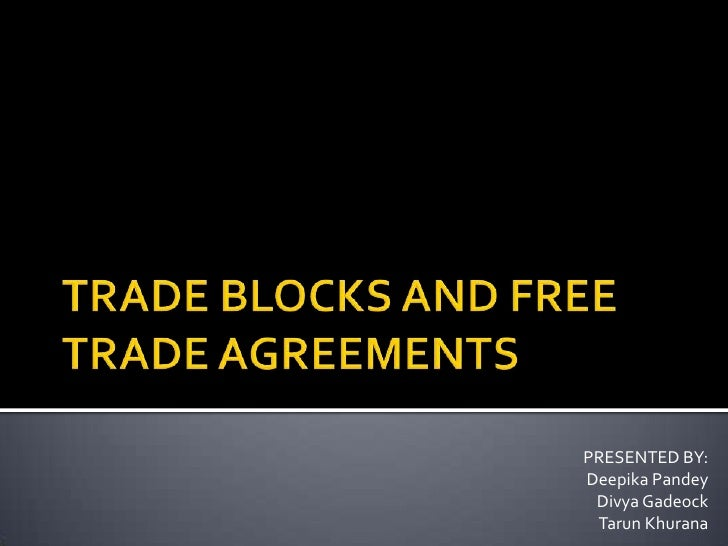 TRADE BLOCKS AND FREE TRADE AGREEMENTS<br />PRESENTED BY:<br />Deepika Pandey<br />Divya Gadeock<br />Tarun Khurana<br />