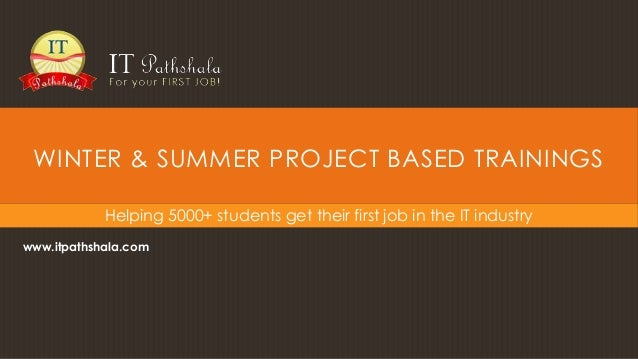 WINTER & SUMMER PROJECT BASED TRAININGS Helping 5000+ students get their first job in the IT industry www.itpathshala.com